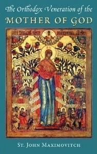 The Orthodox Veneration the Mother of God, by St John Maximovitch